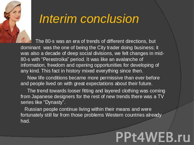 "Interim conclusion   The 80-s was an era of trends of different directions, but dominant was the one of being the City trader doing business; it was also a decade of deep social divisions, we felt changes in mid-80-s with ""Perestroika"" period. It wa…"