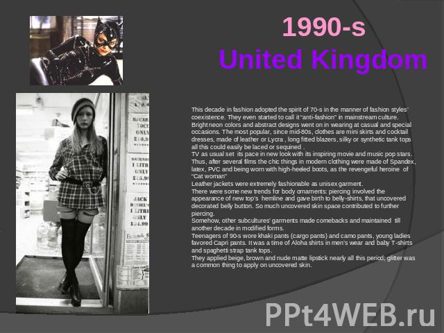 "1990-sUnited Kingdom This decade in fashion adopted the spirit of 70-s in the manner of fashion styles' coexistence. They even started to call it ""anti-fashion"" in mainstream culture. Bright neon colors and abstract designs went on in wearing at cas…"