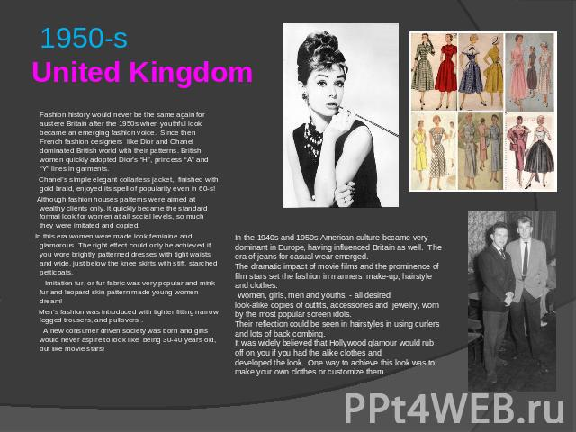 1950-sUnited Kingdom Fashion history would never be the same again for austere Britain after the 1950s when youthful look became an emerging fashion voice. Since then French fashion designers like Dior and Chanel dominated British world with their p…