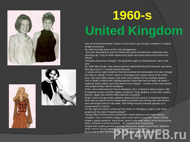 1960-s United Kingdom Like all social phenomena, fashion in 60-s had to go through revolution in shapes, lengths and prints. By 1963 the wide skirts of 50-s had disappeared and mini was about to rule the minds and made old fashioned underwear and st…