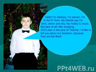 Hello! I'm Aleksey. I'm eleven. I'm In the 5th form. My friends say I'm kind, cl