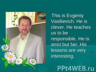 This is Evgeniy Vasilievich. He is clever. He teaches us to be responsible. He i