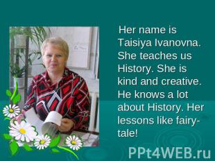 Her name is Taisiya Ivanovna. She teaches us History. She is kind and creative.