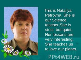 This is Natal'ya Petrovna. She is our Science teacher.She is strict but quiet. H