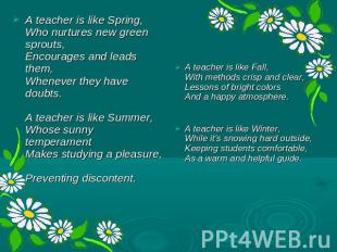 A teacher is like Spring, Who nurtures new green sprouts, Encourages and leads t