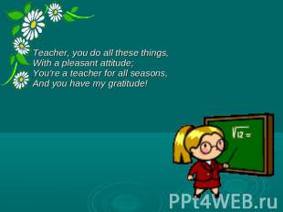 Teacher, you do all these things, With a pleasant attitude; You're a teacher for