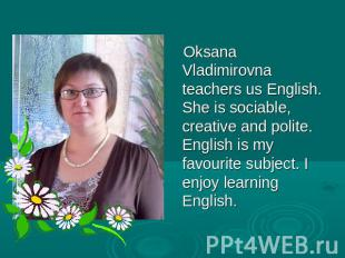 Oksana Vladimirovna teachers us English. She is sociable, creative and polite. E