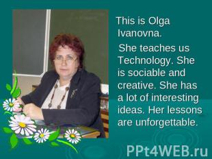 This is Olga Ivanovna. She teaches us Technology. She is sociable and creative.