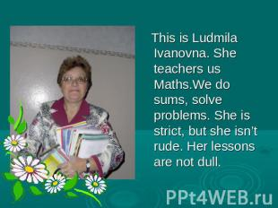 This is Ludmila Ivanovna. She teachers us Maths.We do sums, solve problems. She