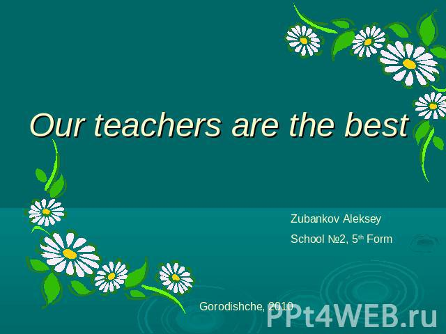 Our teachers are the best Zubankov AlekseySchool №2, 5th Form Gorodishche, 2010