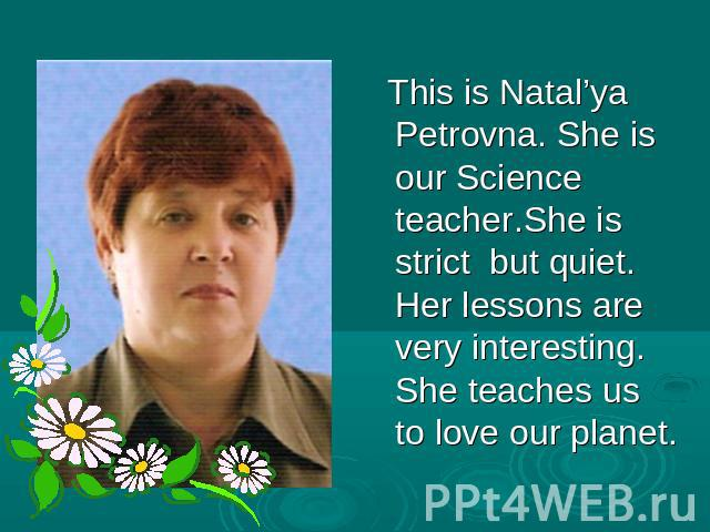 This is Natal'ya Petrovna. She is our Science teacher.She is strict but quiet. Her lessons are very interesting. She teaches us to love our planet.