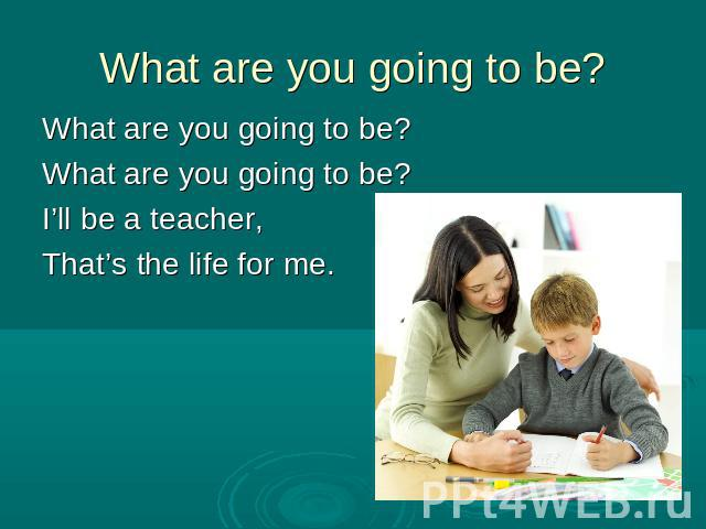 What are you going to be?What are you going to be?What are you going to be?I'll be a teacher,That's the life for me.