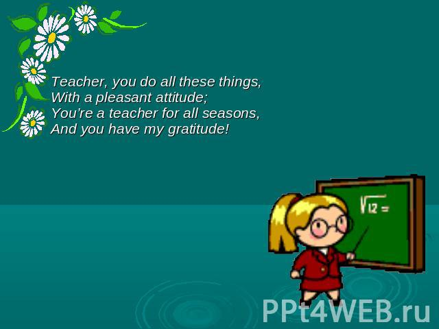 Teacher, you do all these things, With a pleasant attitude; You're a teacher for all seasons, And you have my gratitude!