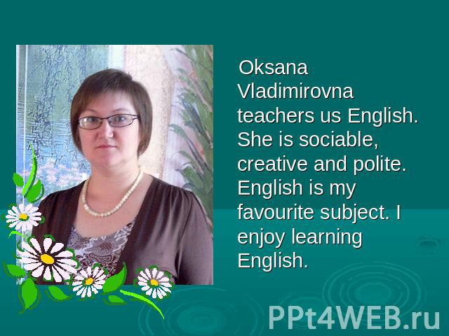Oksana Vladimirovna teachers us English. She is sociable, creative and polite. English is my favourite subject. I enjoy learning English.