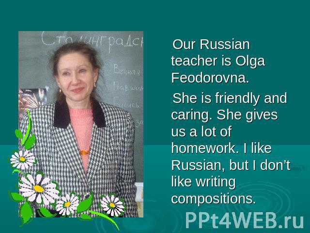 Our Russian teacher is Olga Feodorovna. She is friendly and caring. She gives us a lot of homework. I like Russian, but I don't like writing compositions.