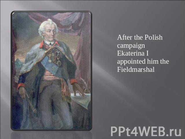 After the Polish campaign Ekaterina I appointed him the Fieldmarshal