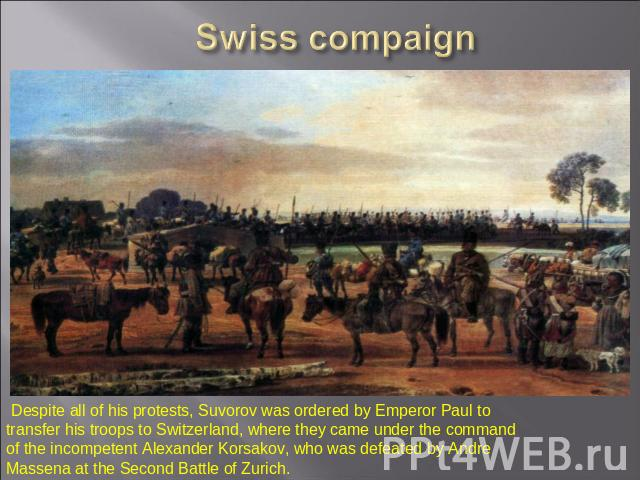 Swiss compaign Despite all of his protests, Suvorov was ordered by Emperor Paul to transfer his troops to Switzerland, where they came under the command of the incompetent Alexander Korsakov, who was defeated by Andre Massena at the Second Battle of…