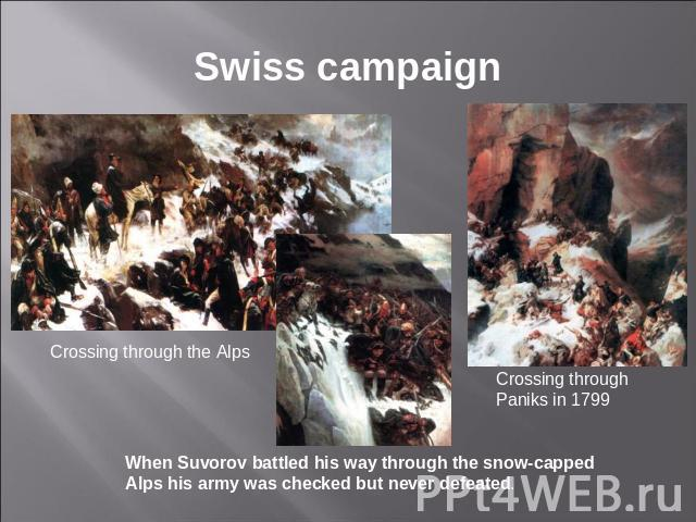 Swiss campaign Crossing through the Alps When Suvorov battled his way through the snow-capped Alps his army was checked but never defeated. Crossing through Paniks in 1799