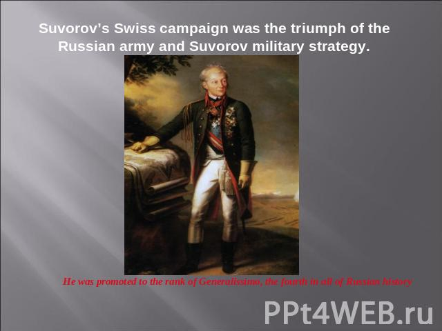 Suvorov's Swiss campaign was the triumph of the Russian army and Suvorov military strategy. He was promoted to the rank of Generalissimo, the fourth in all of Russian history
