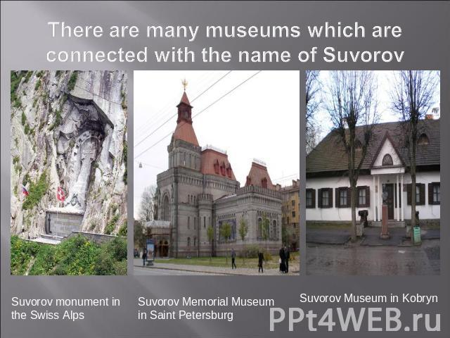 There are many museums which are connected with the name of Suvorov Suvorov monument in the Swiss Alps Suvorov Memorial Museum in Saint Petersburg Suvorov Museum in Kobryn