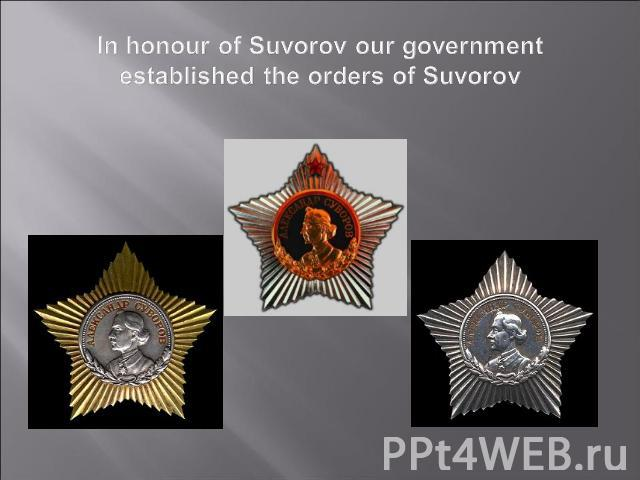 In honour of Suvorov our government established the orders of Suvorov