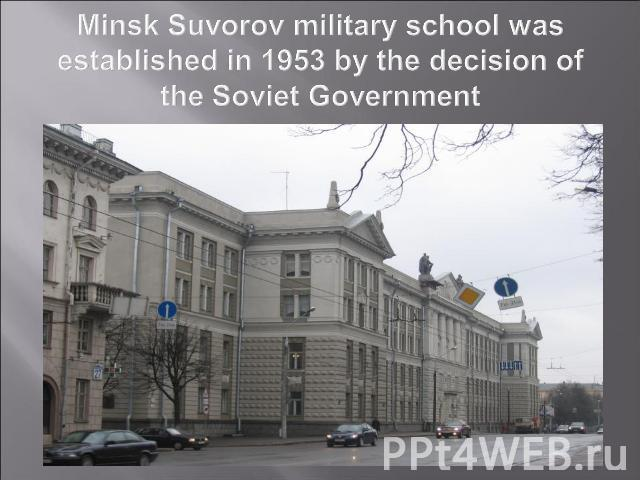 Minsk Suvorov military school was established in 1953 by the decision of the Soviet Government