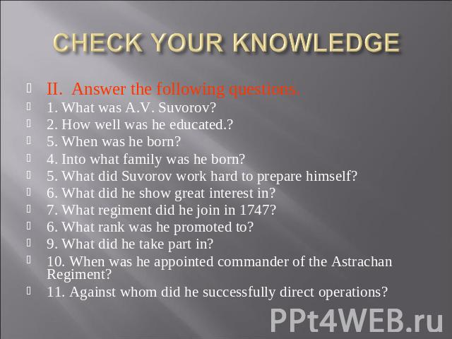 CHECK YOUR KNOWLEDGE II. Answer the following questions. 1. What was A.V. Suvorov?2. How well was he educated.?5. When was he born?4. Into what family was he born?5. What did Suvorov work hard to prepare himself?6. What did he show great interest in…