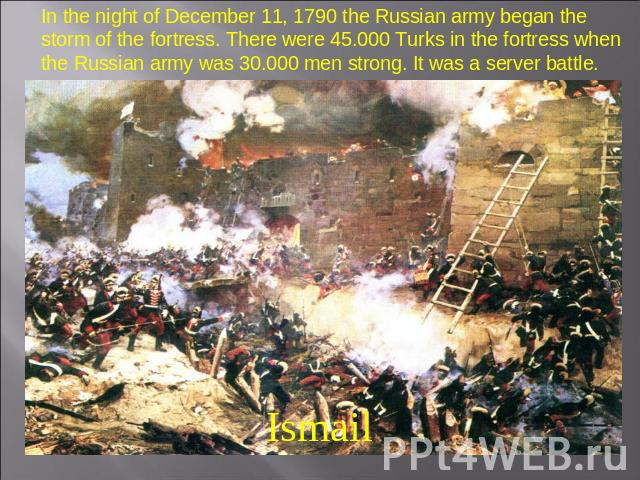 In the night of December 11, 1790 the Russian army began the storm of the fortress. There were 45.000 Turks in the fortress when the Russian army was 30.000 men strong. It was a server battle. Ismail