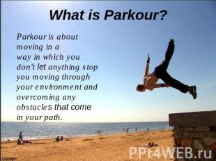 What is Parkour? Parkour is about moving in a way in which you don't let anythin