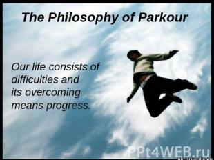 The Philosophy of Parkour Our life consists of difficulties and its overcoming m