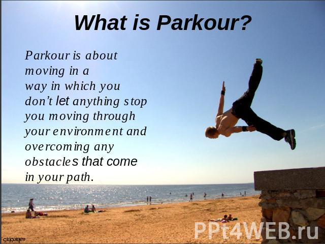 What is Parkour? Parkour is about moving in a way in which you don't let anything stop you moving through your environment and overcoming any obstacles that come in your path.