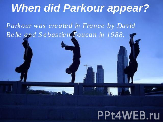 When did Parkour appear? Parkour was created in France by David Belle and Sebastien Foucan in 1988.