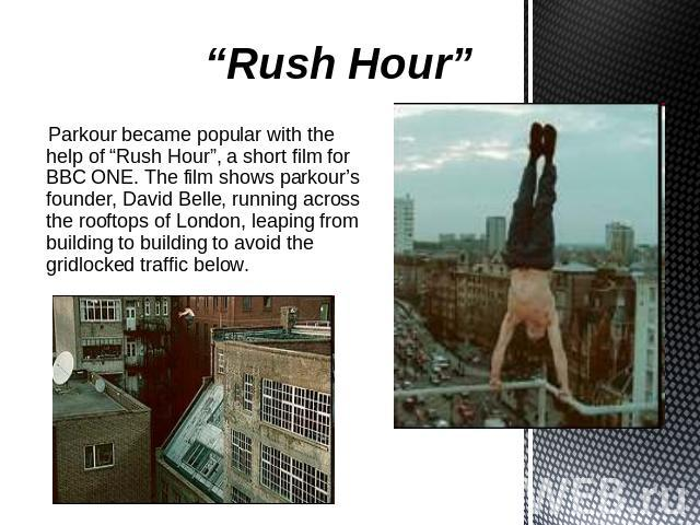 """Rush Hour"" Parkour became popular with the help of ""Rush Hour"", a short film for BBC ONE. The film shows parkour's founder, David Belle, running across the rooftops of London, leaping from building to building to avoid the gridlocked traffic below."