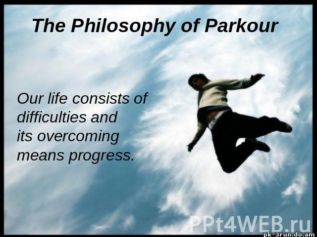 The Philosophy of Parkour Our life consists of difficulties and its overcoming means progress.