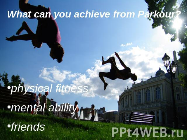 What can you achieve from Parkour? physical fitnessmental abilityfriends