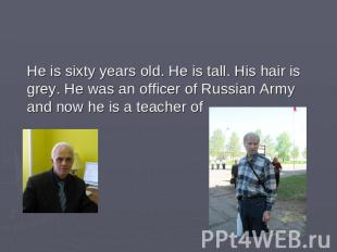 He is sixty years old. He is tall. His hair is grey. He was an officer of Russia