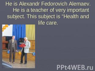 He is Alexandr Fedorovich Alemaev. He is a teacher of very important subject. Th