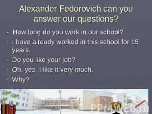 Alexander Fedorovich can you answer our questions? - How long do you work in our
