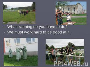 What tranning do you have to do?We must work hard to be good at it.