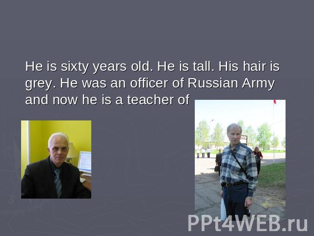 He is sixty years old. He is tall. His hair is grey. He was an officer of Russian Army and now he is a teacher of …