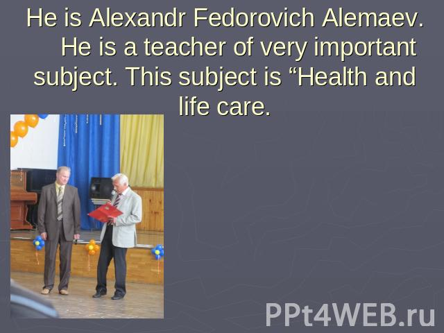 "He is Alexandr Fedorovich Alemaev. He is a teacher of very important subject. This subject is ""Health and life care."
