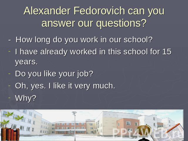 Alexander Fedorovich can you answer our questions? - How long do you work in our school?I have already worked in this school for 15 years.Do you like your job?Oh, yes. I like it very much.Why?