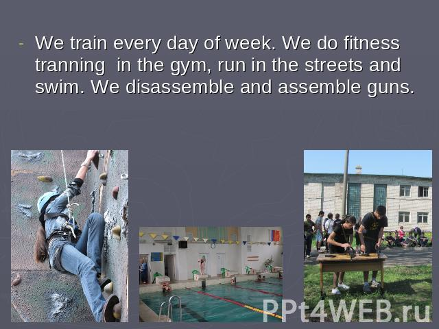 We train every day of week. We do fitness tranning in the gym, run in the streets and swim. We disassemble and assemble guns.