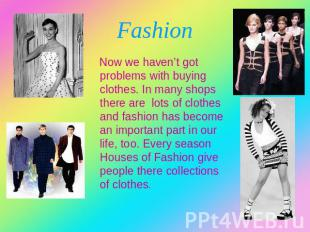Fashion Now we haven't got problems with buying clothes. In many shops there are