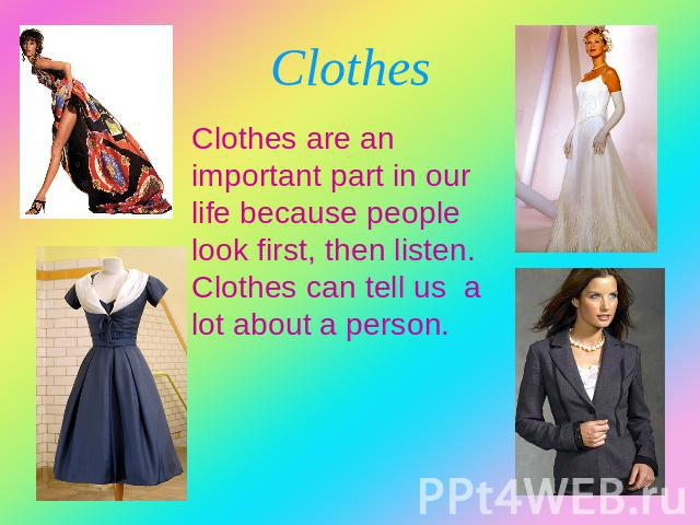 Clothes Clothes are an important part in our life because people look first, then listen. Clothes can tell us a lot about a person.