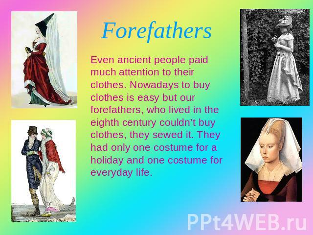 Forefathers Even ancient people paid much attention to their clothes. Nowadays to buy clothes is easy but our forefathers, who lived in the eighth century couldn't buy clothes, they sewed it. They had only one costume for a holiday and one costume f…