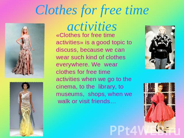 Clothes for free time activities «Clothes for free time activities» is a good topic to discuss, because we can wear such kind of clothes everywhere. We wear clothes for free time activities when we go to the cinema, to the library, to museums, shops…