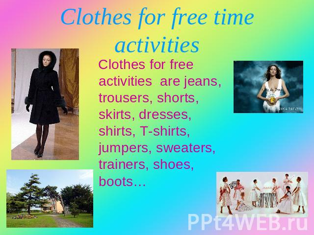 Clothes for free time activities Clothes for free activities are jeans, trousers, shorts, skirts, dresses, shirts, T-shirts, jumpers, sweaters, trainers, shoes, boots…
