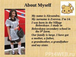 About Myself My name is Alexandra. My surname is Zvereva. I'm 14. I was born in