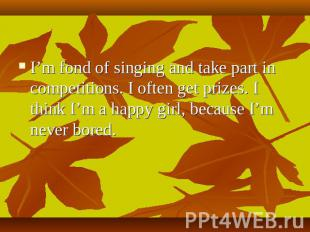 I'm fond of singing and take part in competitions. I often get prizes. I think I